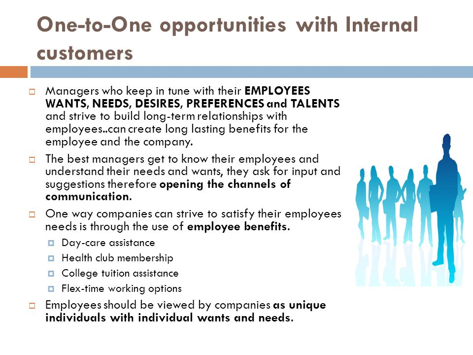 One-to-One opportunities with Internal customers  Managers who keep in tune with their EMPLOYEES WANTS, NEEDS, DESIRES, PREFERENCES and TALENTS and strive to build long-term relationships with employees..can create long lasting benefits for the employee and the company.