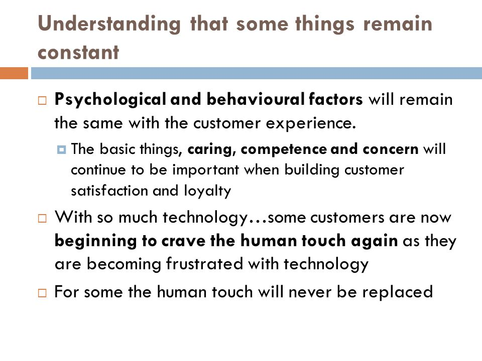 Understanding that some things remain constant  Psychological and behavioural factors will remain the same with the customer experience.