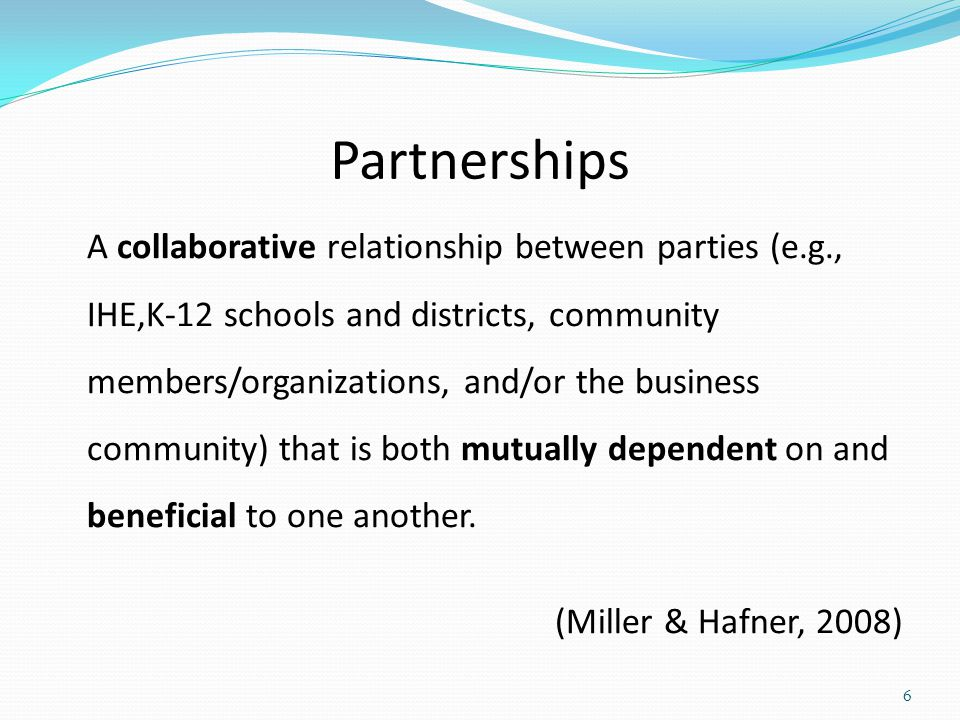 Partnerships A collaborative relationship between parties (e.g., IHE,K-12 schools and districts, community members/organizations, and/or the business community) that is both mutually dependent on and beneficial to one another.