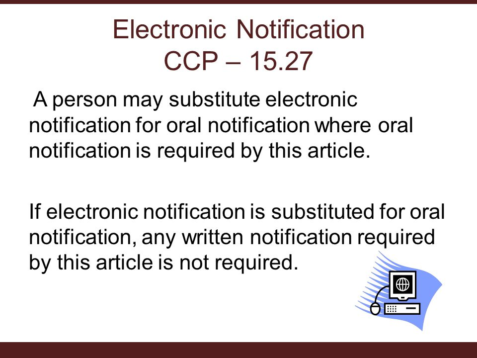 Electronic Notification CCP – 15.27 A person may substitute electronic notification for oral notification where oral notification is required by this article.