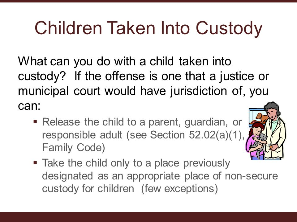 Children Taken Into Custody What can you do with a child taken into custody.