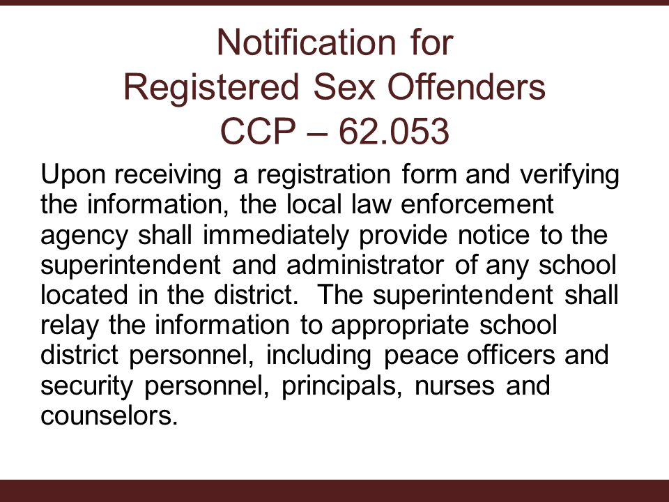Notification for Registered Sex Offenders CCP – Upon receiving a registration form and verifying the information, the local law enforcement agency shall immediately provide notice to the superintendent and administrator of any school located in the district.