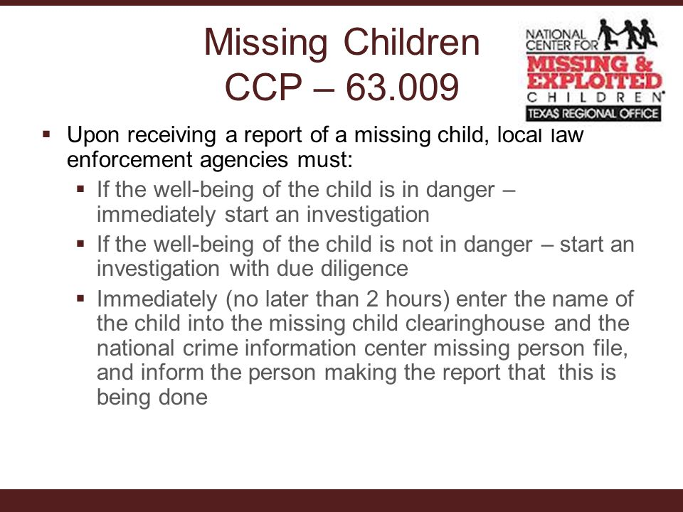 Missing Children CCP – 63.009  Upon receiving a report of a missing child, local law enforcement agencies must:  If the well-being of the child is in danger – immediately start an investigation  If the well-being of the child is not in danger – start an investigation with due diligence  Immediately (no later than 2 hours) enter the name of the child into the missing child clearinghouse and the national crime information center missing person file, and inform the person making the report that this is being done