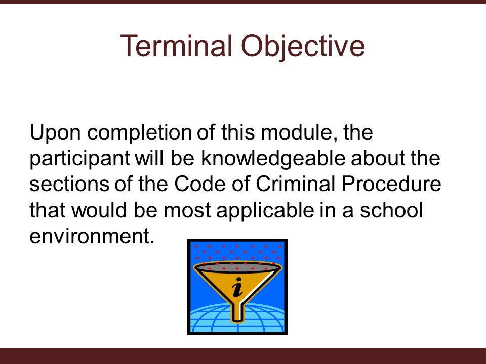 Terminal Objective Upon completion of this module, the participant will be knowledgeable about the sections of the Code of Criminal Procedure that wou