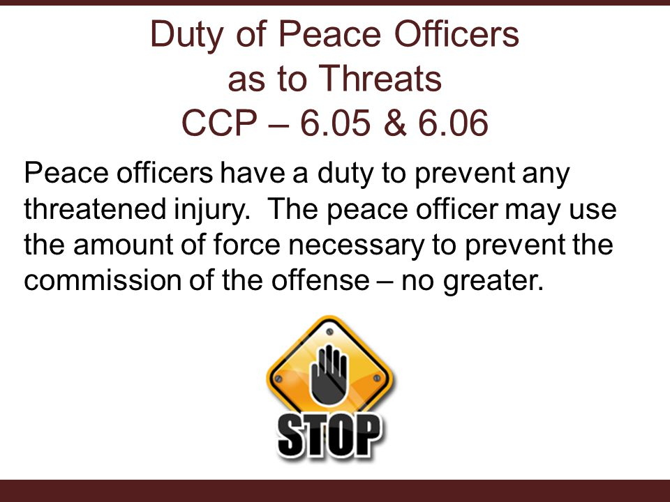 Duty of Peace Officers as to Threats CCP – 6.05 & 6.06 Peace officers have a duty to prevent any threatened injury. The peace officer may use the amou