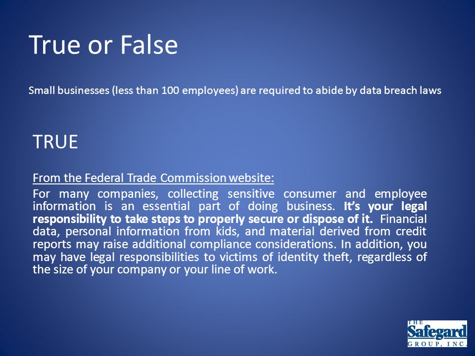 True or False Small businesses (less than 100 employees) are required to abide by data breach laws TRUE From the Federal Trade Commission website: For many companies, collecting sensitive consumer and employee information is an essential part of doing business.