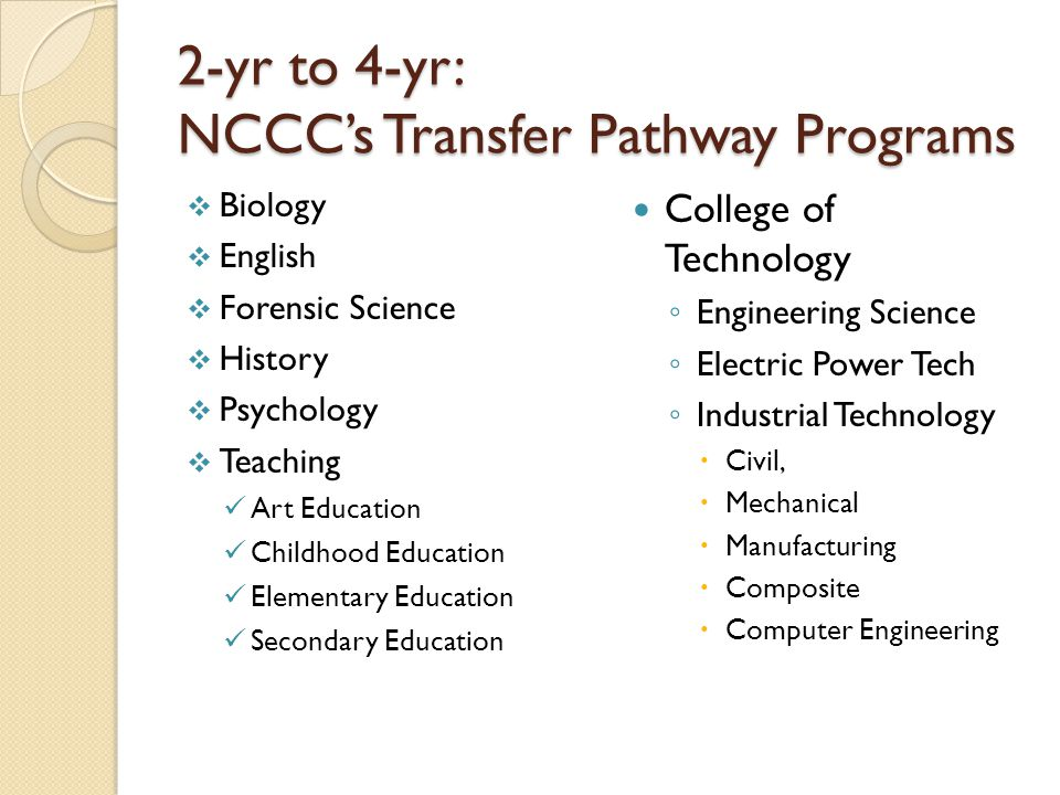 2-yr to 4-yr: NCCC's Transfer Pathway Programs  Biology  English  Forensic Science  History  Psychology  Teaching Art Education Childhood Education Elementary Education Secondary Education College of Technology ◦ Engineering Science ◦ Electric Power Tech ◦ Industrial Technology  Civil,  Mechanical  Manufacturing  Composite  Computer Engineering