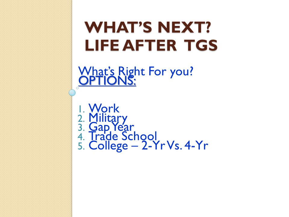 WHAT'S NEXT. LIFE AFTER TGS What's Right For you OPTIONS: 1.