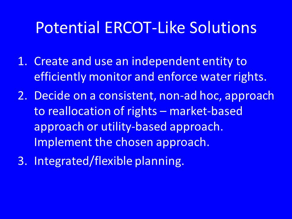 Potential ERCOT-Like Solutions 1.Create and use an independent entity to efficiently monitor and enforce water rights.