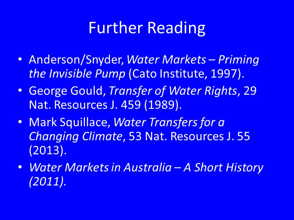 Further Reading Anderson/Snyder, Water Markets – Priming the Invisible Pump (Cato Institute, 1997).