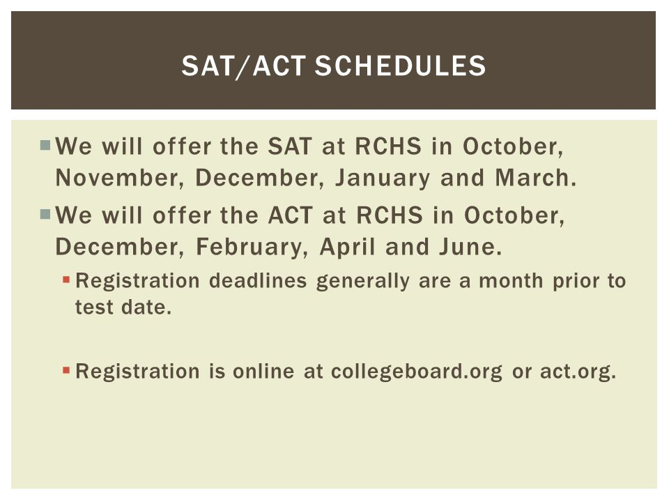  We will offer the SAT at RCHS in October, November, December, January and March.  We will offer the ACT at RCHS in October, December, February, Apr