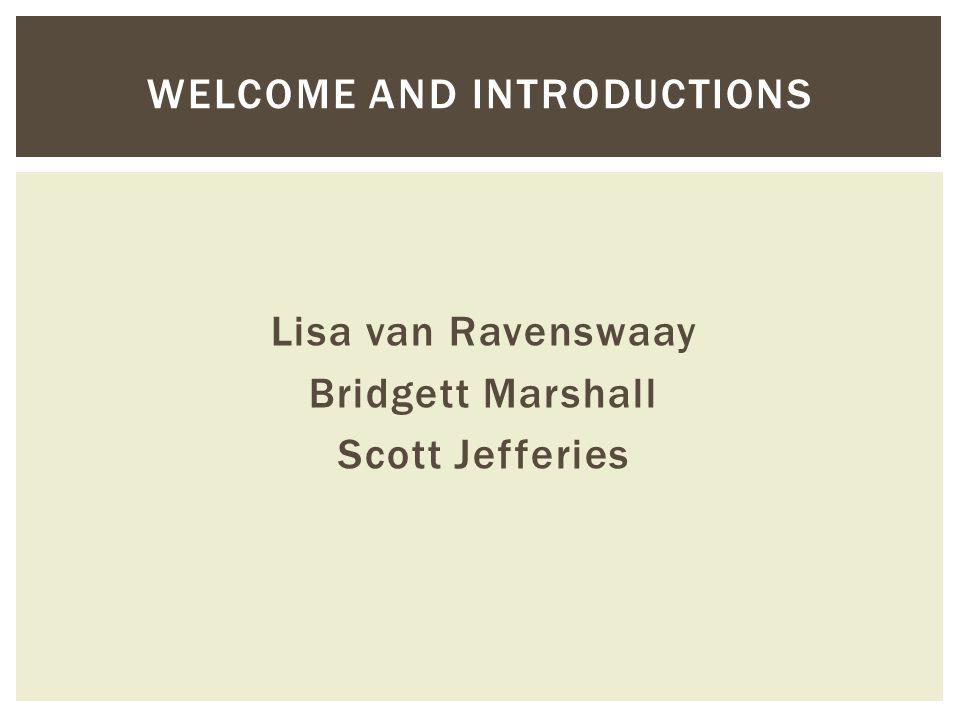 Lisa van Ravenswaay Bridgett Marshall Scott Jefferies WELCOME AND INTRODUCTIONS