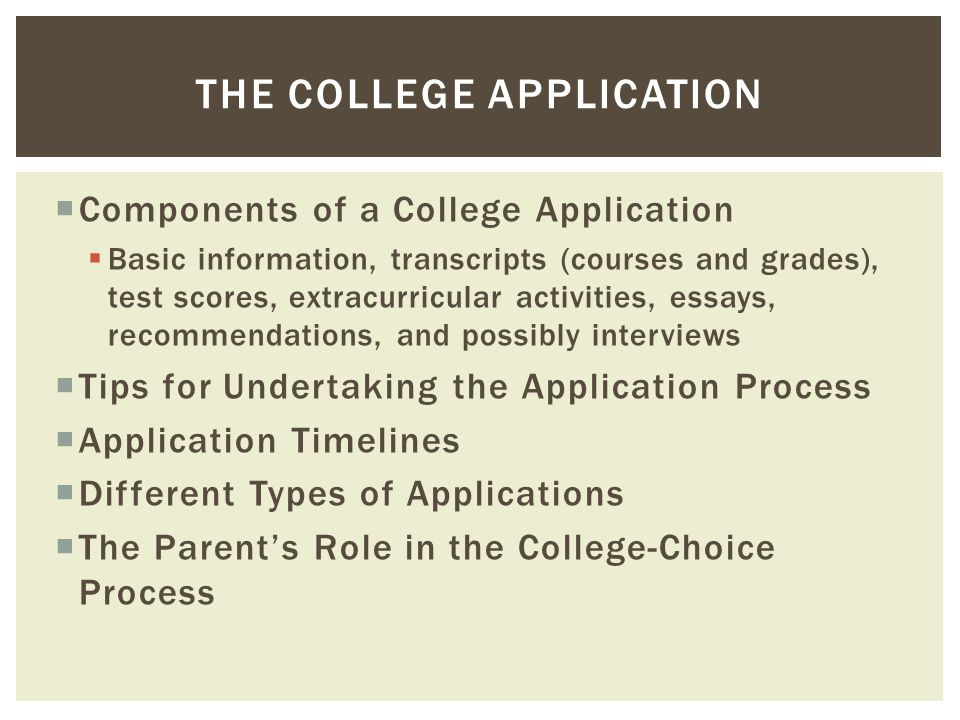  Components of a College Application  Basic information, transcripts (courses and grades), test scores, extracurricular activities, essays, recommen