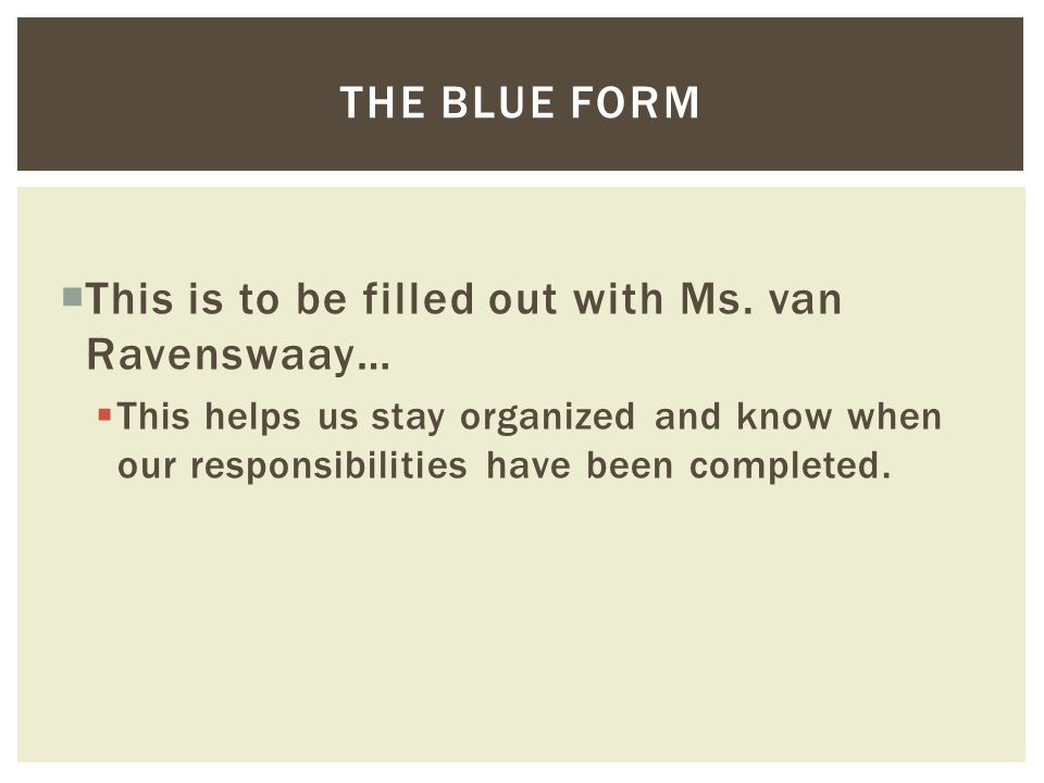  This is to be filled out with Ms. van Ravenswaay…  This helps us stay organized and know when our responsibilities have been completed. THE BLUE FO