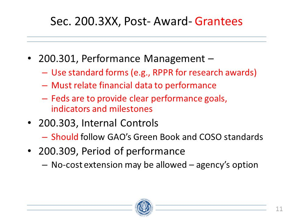 11 Sec. 200.3XX, Post- Award- Grantees 200.301, Performance Management – – Use standard forms (e.g., RPPR for research awards) – Must relate financial