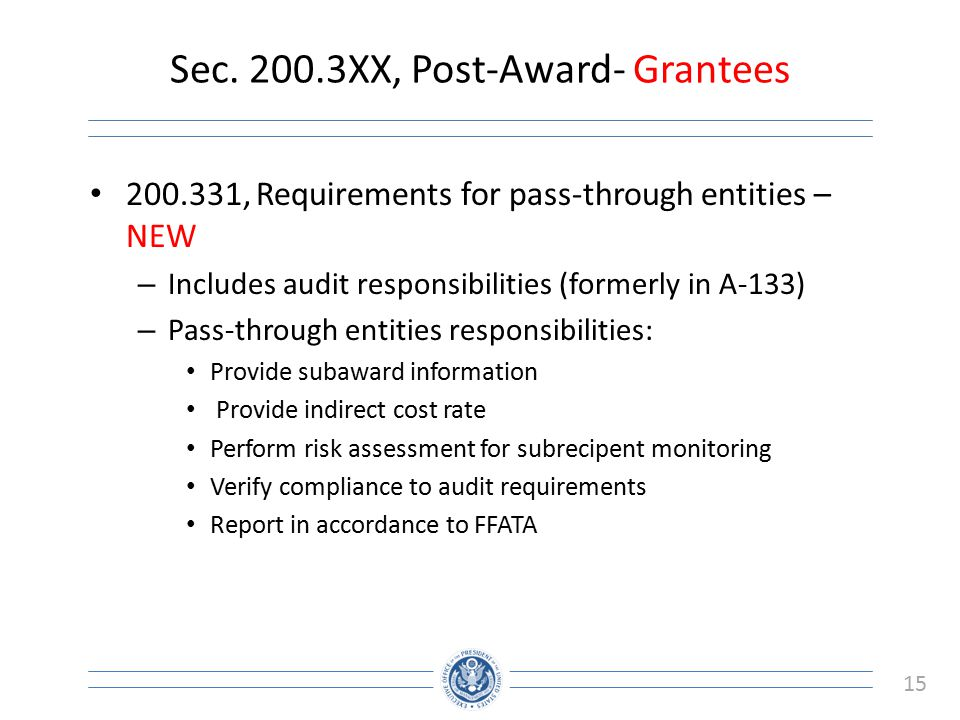 15 Sec. 200.3XX, Post-Award- Grantees 200.331, Requirements for pass-through entities – NEW – Includes audit responsibilities (formerly in A-133) – Pa