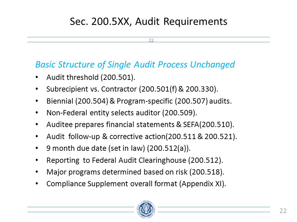 22 Sec. 200.5XX, Audit Requirements 22 Basic Structure of Single Audit Process Unchanged Audit threshold (200.501). Subrecipient vs. Contractor (200.5
