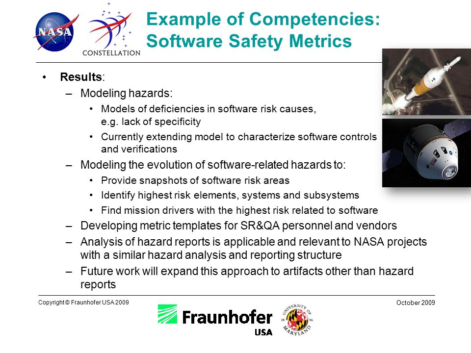 October 2009 Copyright © Fraunhofer USA 2009 Example of Competencies: Software Safety Metrics Results: –Modeling hazards: Models of deficiencies in software risk causes, e.g.