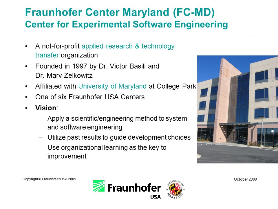 October 2009 Copyright © Fraunhofer USA 2009 Fraunhofer Center Maryland (FC-MD) Center for Experimental Software Engineering A not-for-profit applied research & technology transfer organization Founded in 1997 by Dr.