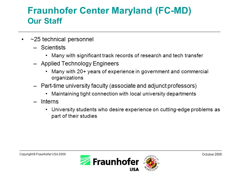 October 2009 Copyright © Fraunhofer USA 2009 Fraunhofer Center Maryland (FC-MD) Our Staff ~25 technical personnel –Scientists Many with significant track records of research and tech transfer –Applied Technology Engineers Many with 20+ years of experience in government and commercial organizations –Part-time university faculty (associate and adjunct professors) Maintaining tight connection with local university departments –Interns University students who desire experience on cutting-edge problems as part of their studies