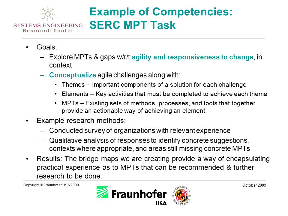 October 2009 Copyright © Fraunhofer USA 2009 Example of Competencies: SERC MPT Task Goals: –Explore MPTs & gaps w/r/t agility and responsiveness to change, in context –Conceptualize agile challenges along with: Themes – Important components of a solution for each challenge Elements – Key activities that must be completed to achieve each theme MPTs – Existing sets of methods, processes, and tools that together provide an actionable way of achieving an element.