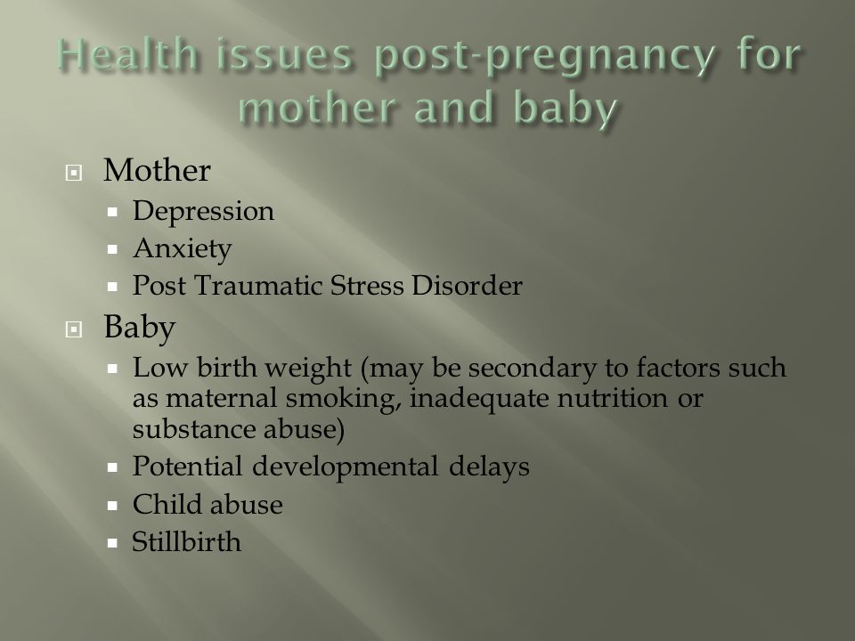  Mother  Depression  Anxiety  Post Traumatic Stress Disorder  Baby  Low birth weight (may be secondary to factors such as maternal smoking, inadequate nutrition or substance abuse)  Potential developmental delays  Child abuse  Stillbirth