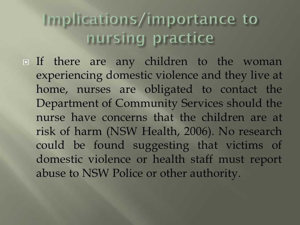  If there are any children to the woman experiencing domestic violence and they live at home, nurses are obligated to contact the Department of Community Services should the nurse have concerns that the children are at risk of harm (NSW Health, 2006).