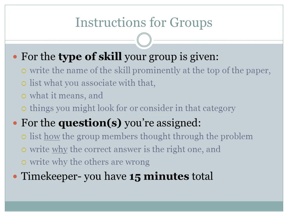 Instructions for Groups For the type of skill your group is given:  write the name of the skill prominently at the top of the paper,  list what you associate with that,  what it means, and  things you might look for or consider in that category For the question(s) you're assigned:  list how the group members thought through the problem  write why the correct answer is the right one, and  write why the others are wrong Timekeeper- you have 15 minutes total