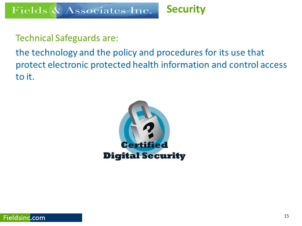 Fieldsinc.com Technical Safeguards are: the technology and the policy and procedures for its use that protect electronic protected health information
