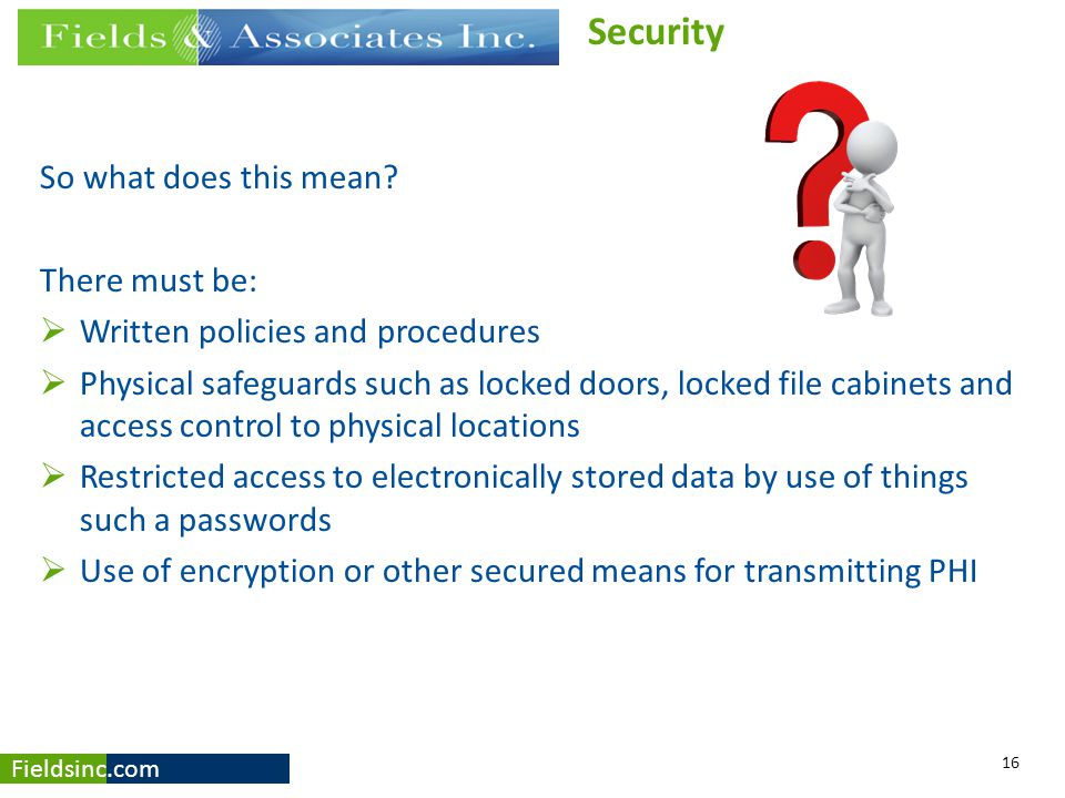 Fieldsinc.com So what does this mean? There must be:  Written policies and procedures  Physical safeguards such as locked doors, locked file cabinet