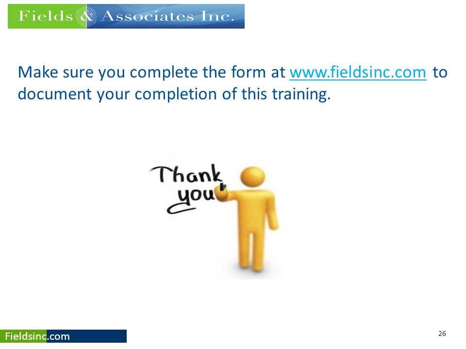 Fieldsinc.com Make sure you complete the form at www.fieldsinc.com to document your completion of this training.www.fieldsinc.com 26