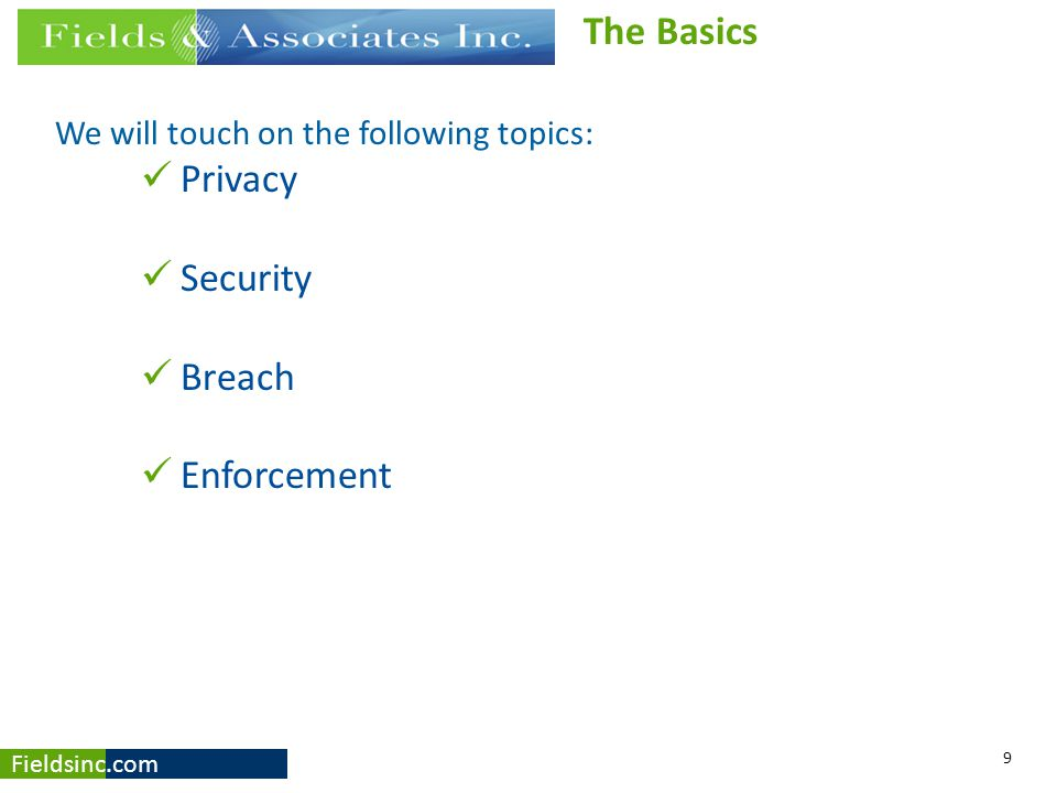 Fieldsinc.com We will touch on the following topics: Privacy Security Breach Enforcement 9 The Basics