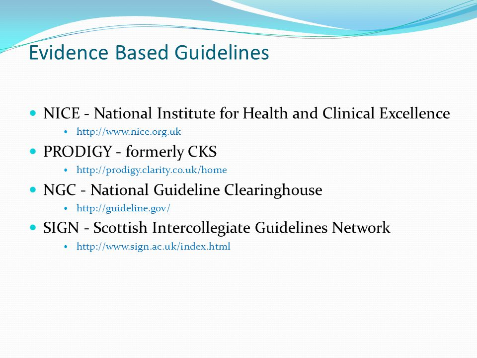 Evidence Based Guidelines NICE - National Institute for Health and Clinical Excellence http://www.nice.org.uk PRODIGY - formerly CKS http://prodigy.clarity.co.uk/home NGC - National Guideline Clearinghouse http://guideline.gov/ SIGN - Scottish Intercollegiate Guidelines Network http://www.sign.ac.uk/index.html
