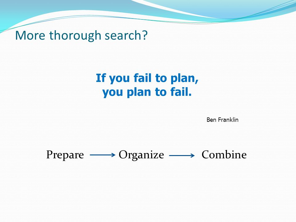 More thorough search Prepare Organize Combine If you fail to plan, you plan to fail. Ben Franklin