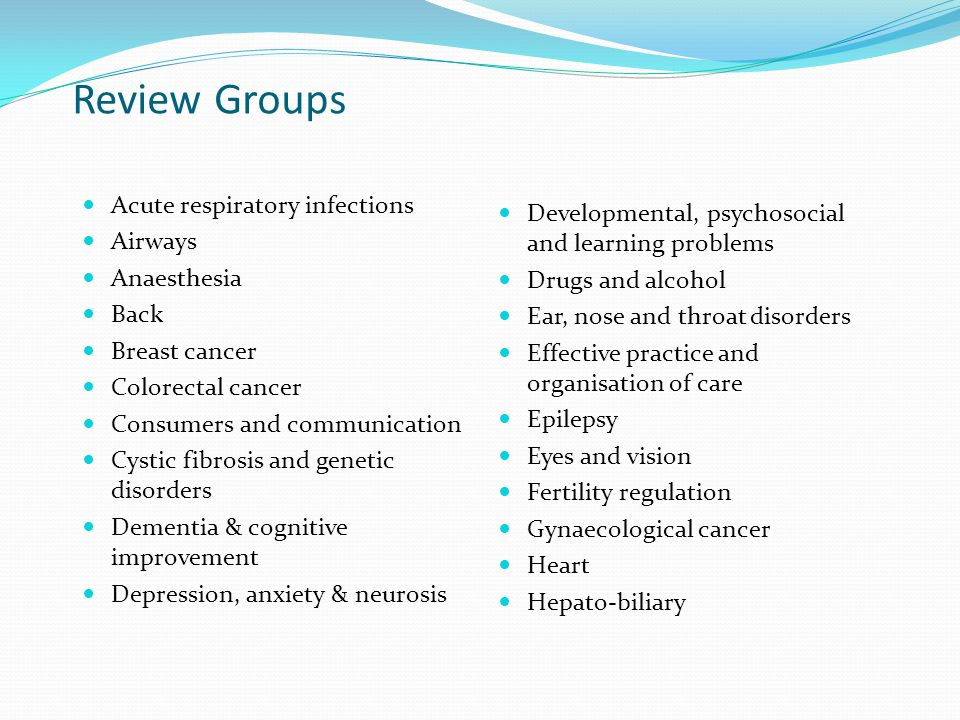 Review Groups Acute respiratory infections Airways Anaesthesia Back Breast cancer Colorectal cancer Consumers and communication Cystic fibrosis and genetic disorders Dementia & cognitive improvement Depression, anxiety & neurosis Developmental, psychosocial and learning problems Drugs and alcohol Ear, nose and throat disorders Effective practice and organisation of care Epilepsy Eyes and vision Fertility regulation Gynaecological cancer Heart Hepato-biliary