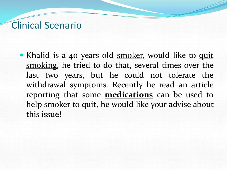 Clinical Scenario Khalid is a 40 years old smoker, would like to quit smoking, he tried to do that, several times over the last two years, but he could not tolerate the withdrawal symptoms.
