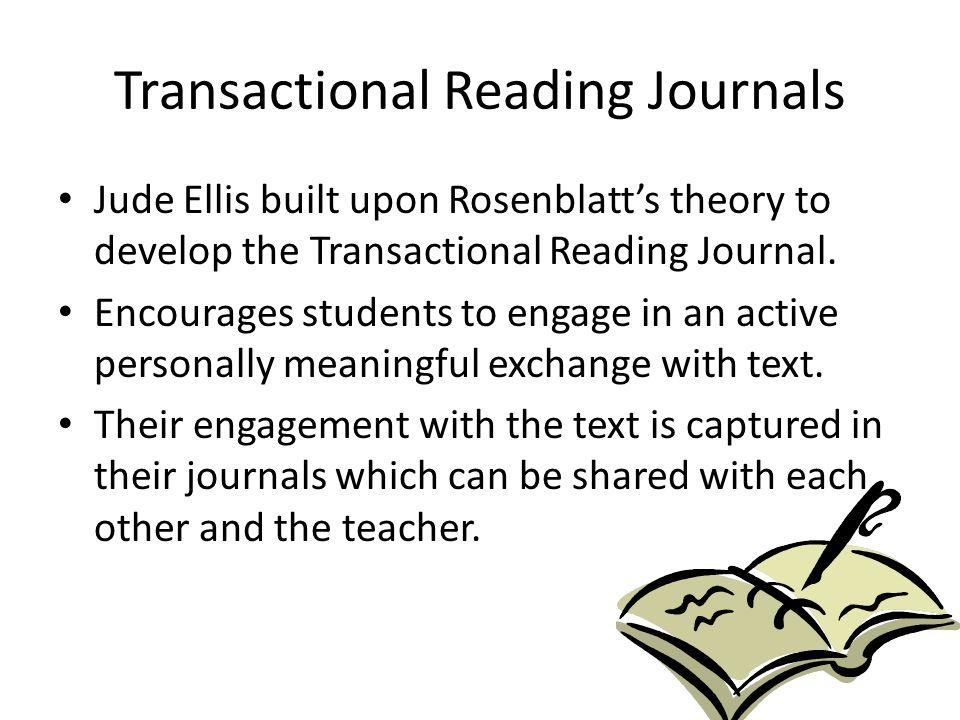 Transactional Reading Journals Jude Ellis built upon Rosenblatt's theory to develop the Transactional Reading Journal. Encourages students to engage i