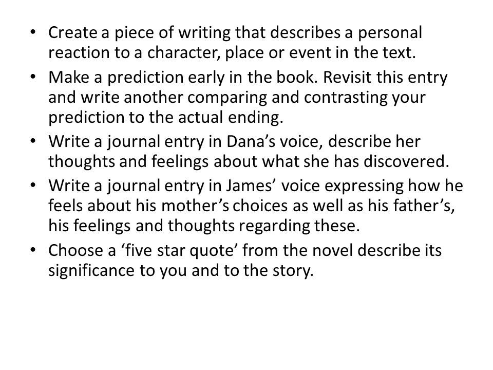 Create a piece of writing that describes a personal reaction to a character, place or event in the text. Make a prediction early in the book. Revisit