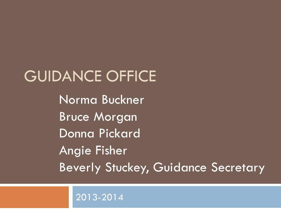 GUIDANCE OFFICE 2013-2014 Norma Buckner Bruce Morgan Donna Pickard Angie Fisher Beverly Stuckey, Guidance Secretary