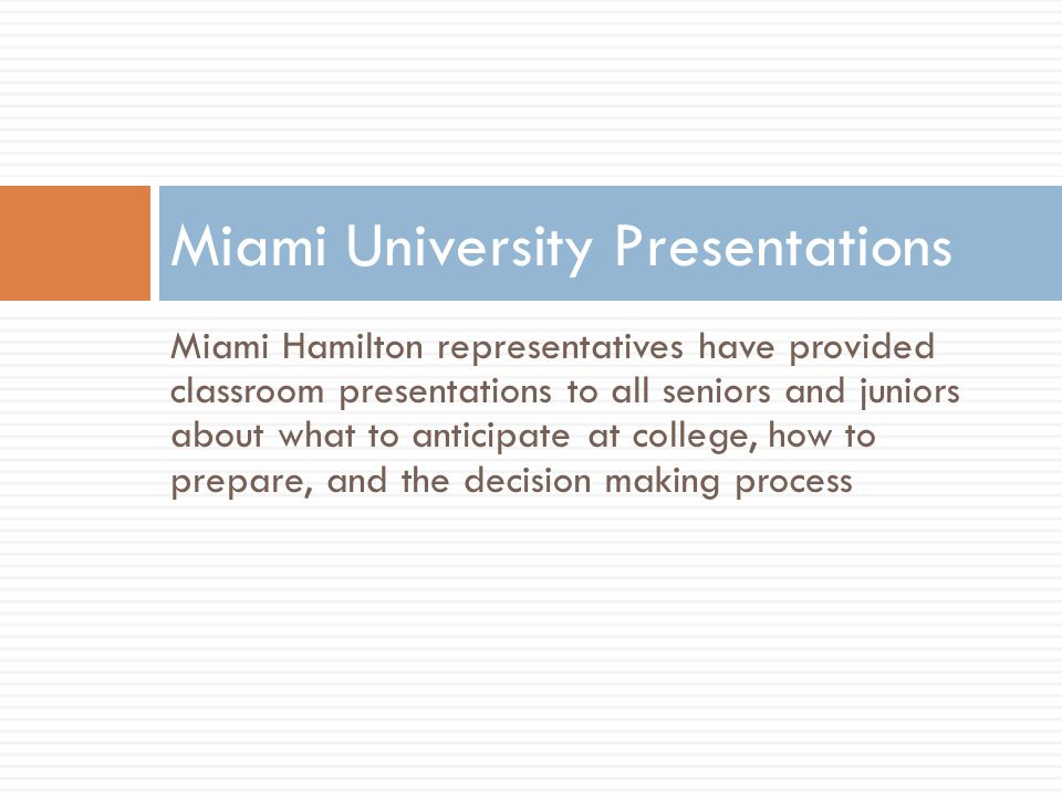 Miami Hamilton representatives have provided classroom presentations to all seniors and juniors about what to anticipate at college, how to prepare, and the decision making process Miami University Presentations