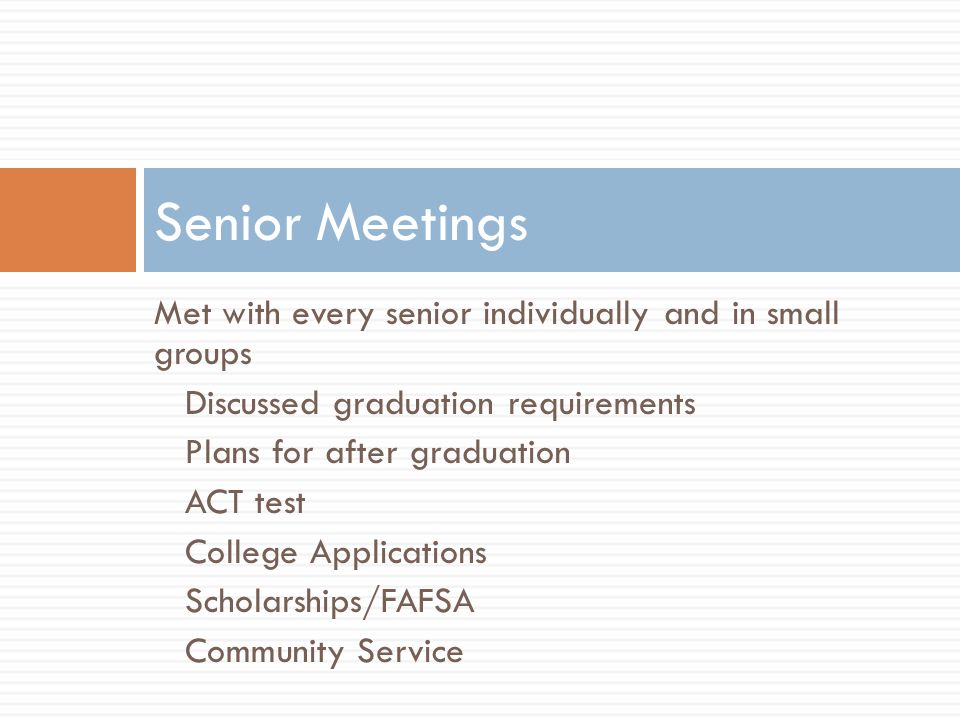 Met with every senior individually and in small groups Discussed graduation requirements Plans for after graduation ACT test College Applications Scholarships/FAFSA Community Service Senior Meetings