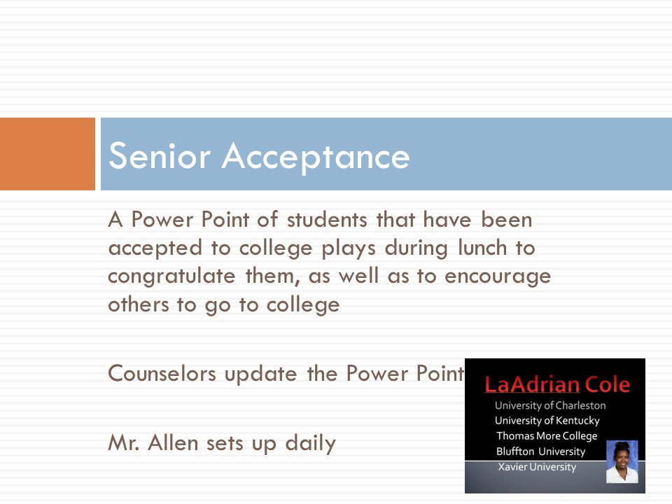 A Power Point of students that have been accepted to college plays during lunch to congratulate them, as well as to encourage others to go to college Counselors update the Power Point Mr.
