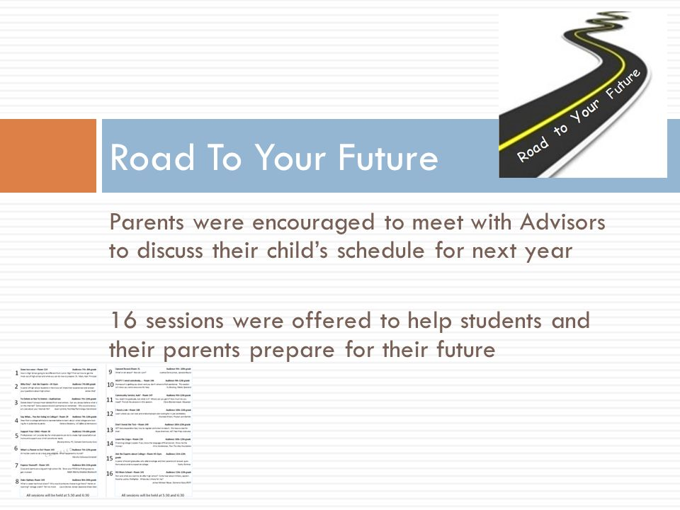 Parents were encouraged to meet with Advisors to discuss their child's schedule for next year 16 sessions were offered to help students and their parents prepare for their future Road To Your Future
