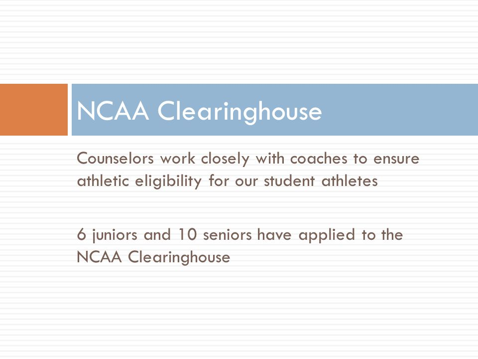 Counselors work closely with coaches to ensure athletic eligibility for our student athletes 6 juniors and 10 seniors have applied to the NCAA Clearinghouse NCAA Clearinghouse