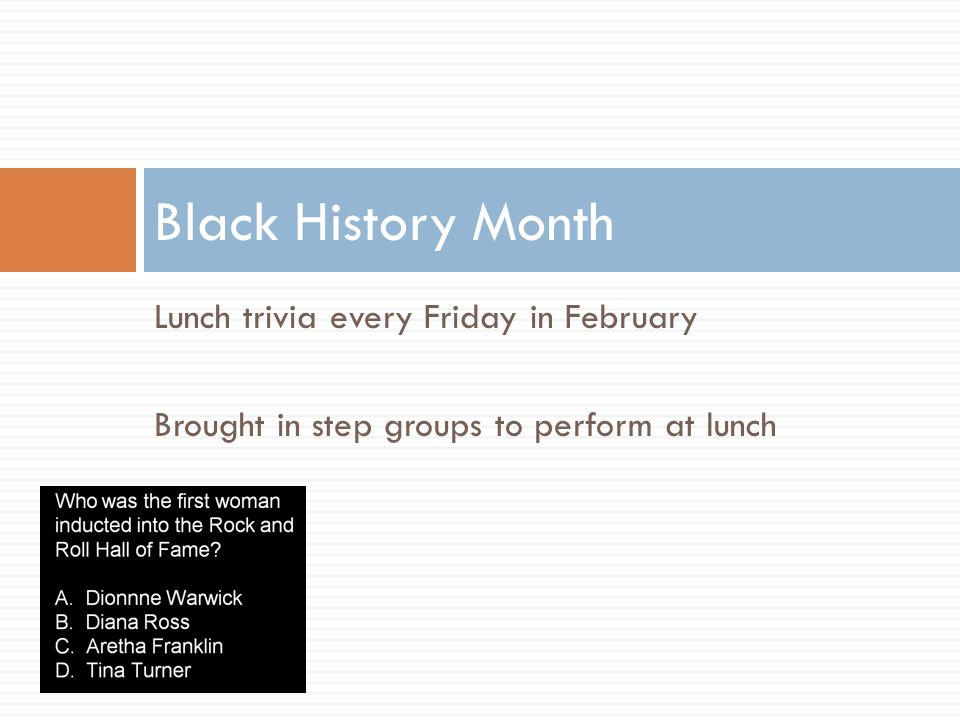 Lunch trivia every Friday in February Brought in step groups to perform at lunch Black History Month