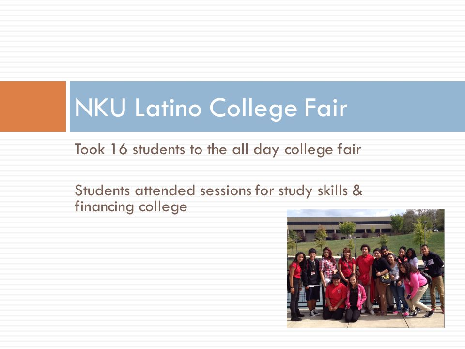 Took 16 students to the all day college fair Students attended sessions for study skills & financing college NKU Latino College Fair