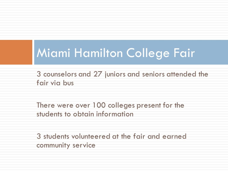 3 counselors and 27 juniors and seniors attended the fair via bus There were over 100 colleges present for the students to obtain information 3 students volunteered at the fair and earned community service Miami Hamilton College Fair