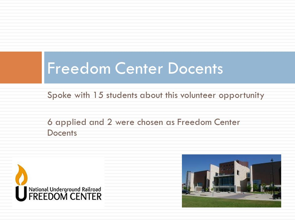 Spoke with 15 students about this volunteer opportunity 6 applied and 2 were chosen as Freedom Center Docents Freedom Center Docents