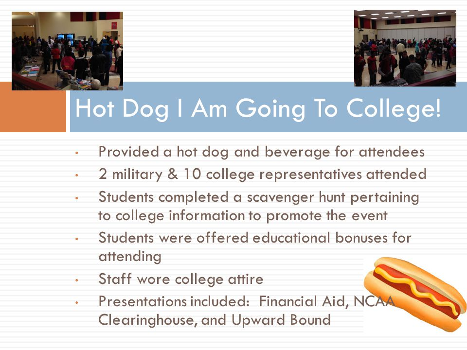 Provided a hot dog and beverage for attendees 2 military & 10 college representatives attended Students completed a scavenger hunt pertaining to college information to promote the event Students were offered educational bonuses for attending Staff wore college attire Presentations included: Financial Aid, NCAA Clearinghouse, and Upward Bound Hot Dog I Am Going To College!