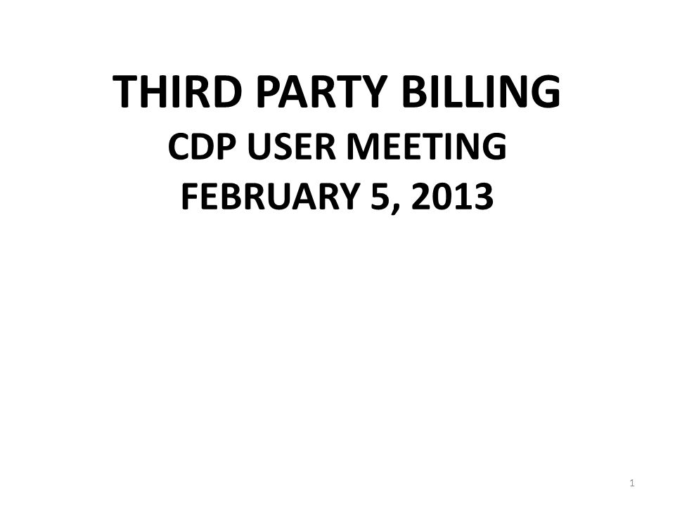 THIRD PARTY BILLING CDP USER MEETING FEBRUARY 5, 2013 1